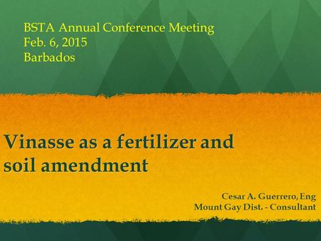 Vinasse as a fertilizer and soil amendment Cesar A. Guerrero, Eng Mount Gay Dist. - Consultant BSTA Annual Conference Meeting Feb. 6, 2015 Barbados.