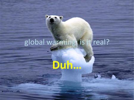 Global warming: is it real? Duh…. THE FACTS Average temperatures have climbed 1.4 degrees Fahrenheit (0.8 degree Celsius) around the world since 1880.
