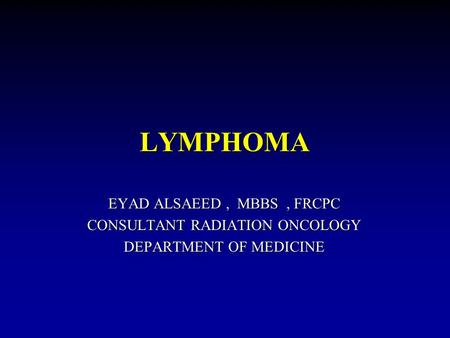 LYMPHOMA EYAD ALSAEED, MBBS, FRCPC CONSULTANT RADIATION ONCOLOGY DEPARTMENT OF MEDICINE.