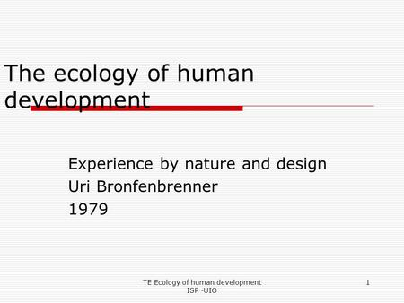 TE Ecology of human development ISP -UIO 1 The ecology of human development Experience by nature and design Uri Bronfenbrenner 1979.
