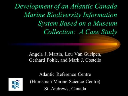 Development of an Atlantic Canada Marine Biodiversity Information System Based on a Museum Collection: A Case Study Angela J. Martin, Lou Van Guelpen,