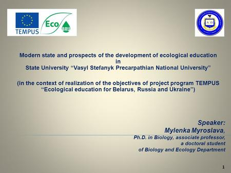 1 Speaker: Mylenka Myroslava, Ph.D. in Biology, associate professor, a doctoral student of Biology and Ecology Department Modern state and prospects of.