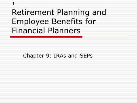 1 Retirement Planning and Employee Benefits for Financial Planners Chapter 9: IRAs and SEPs.