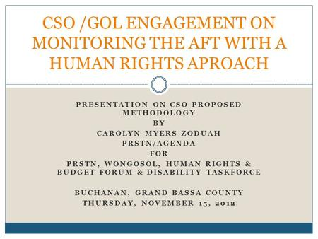 PRESENTATION ON CSO PROPOSED METHODOLOGY BY CAROLYN MYERS ZODUAH PRSTN/AGENDA FOR PRSTN, WONGOSOL, HUMAN RIGHTS & BUDGET FORUM & DISABILITY TASKFORCE BUCHANAN,