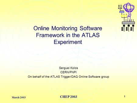 March 2003 CHEP 2003 1 Online Monitoring Software Framework in the ATLAS Experiment Serguei Kolos CERN/PNPI On behalf of the ATLAS Trigger/DAQ Online Software.