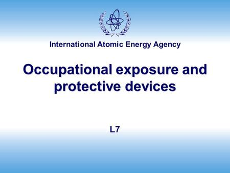 International Atomic Energy Agency Occupational exposure and protective devices L7.