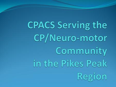 CPACS Provides assistance to individuals with Cerebral Palsy and neuro-motor disorders PT, OT, ST Therapy Recreational Therapy Equipment Local resources.
