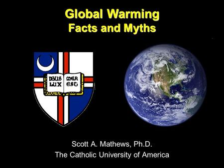 Global Warming Facts and Myths Scott A. Mathews, Ph.D. The Catholic University of America.