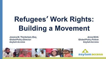 Refugees' Work Rights: Building a Movement Jessica M. Therkelsen, Esq. Global Policy Director Asylum Access Anna Wirth Global Policy Fellow Asylum Access.