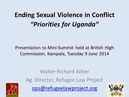 "Ending Sexual Violence in Conflict ""Priorities for Uganda"" Walter Richard Aliker Ag. Director, Refugee Law Project Presentation."