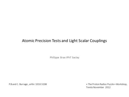 Atomic Precision Tests and Light Scalar Couplings Philippe Brax IPhT Saclay « The Proton Radius Puzzle » Workshop, Trento November 2012 P.B and C. Burrage,
