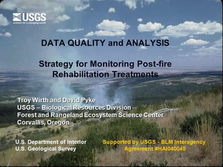DATA QUALITY and ANALYSIS Strategy for Monitoring Post-fire Rehabilitation Treatments Troy Wirth and David Pyke USGS – Biological Resources Division Forest.