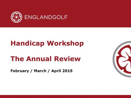 February / March / April 2015 Handicap Workshop The Annual Review.