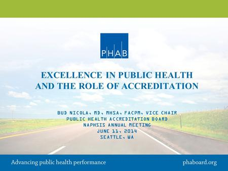 EXCELLENCE IN PUBLIC HEALTH AND THE ROLE OF ACCREDITATION BUD NICOLA, MD, MHSA, FACPM, VICE CHAIR PUBLIC HEALTH ACCREDITATION BOARD NAPHSIS ANNUAL MEETING.