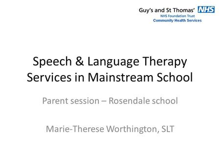 Speech & Language Therapy Services in Mainstream School Parent session – Rosendale school Marie-Therese Worthington, SLT.