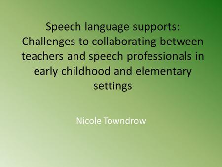 Speech language supports: Challenges to collaborating between teachers and speech professionals in early childhood and elementary settings Nicole Towndrow.