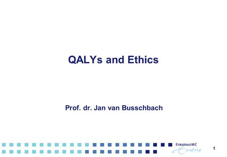QALYs and Ethics Prof. dr. Jan van Busschbach 11.