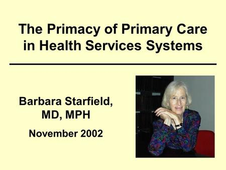 The Primacy of Primary Care in Health Services Systems Barbara Starfield, MD, MPH November 2002.