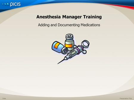 Presentation TitleDate Anesthesia Manager Training Adding and Documenting Medications.
