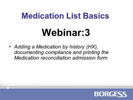 Medication List Basics Adding a Medication by history (HX), documenting compliance and printing the Medication reconciliation admission form Webinar:3.