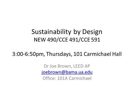 Sustainability by Design NEW 490/CCE 491/CCE 591 3:00-6:50pm, Thursdays, 101 Carmichael Hall Dr Joe Brown, LEED AP Office: 101A Carmichael.