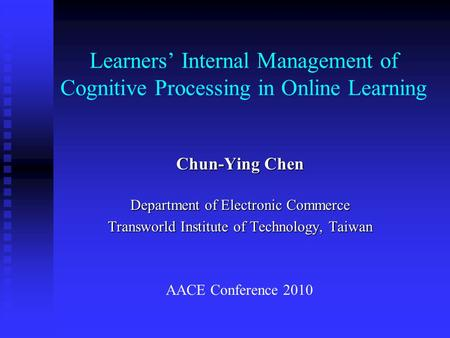 Learners' Internal Management of Cognitive Processing in Online Learning Chun-Ying Chen Department of Electronic Commerce Transworld Institute of Technology,