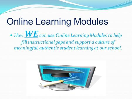 Online Learning Modules How WE can use Online Learning Modules to help fill instructional gaps and support a culture of meaningful, authentic student learning.