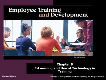 Chapter 8 E-Learning and Use of Technology in Training Copyright © 2010 by the McGraw-Hill Companies, Inc. All rights reserved. McGraw-Hill/Irwin.