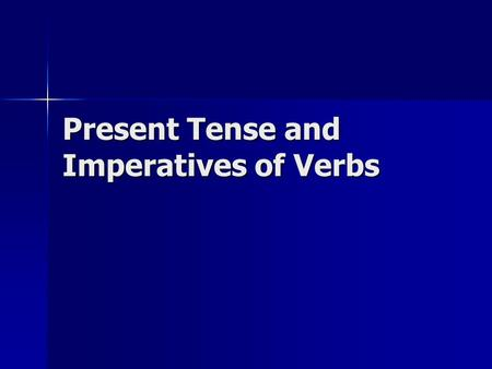 Present Tense and Imperatives of Verbs. Present Tense Present tense shows action is occurring right now Present tense shows action is occurring right.
