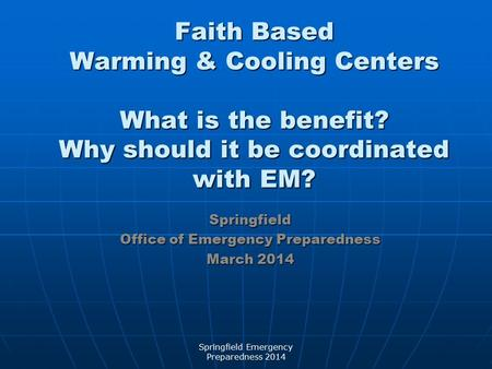 Faith Based Warming & Cooling Centers What is the benefit? Why should it be coordinated with EM? Springfield Office of Emergency Preparedness March 2014.