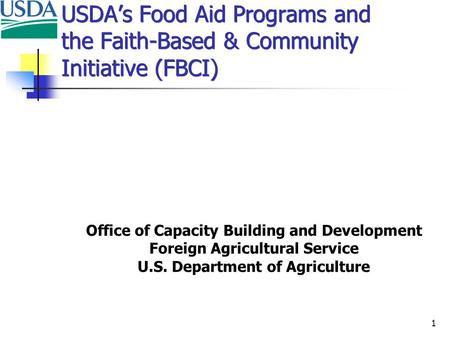 1 USDA's Food Aid Programs and the Faith-Based & Community Initiative (FBCI) Office of Capacity Building and Development Foreign Agricultural Service U.S.