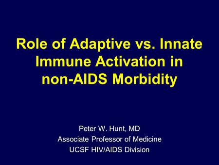 Role of Adaptive vs. Innate Immune Activation in non-AIDS Morbidity Peter W. Hunt, MD Associate Professor of Medicine UCSF HIV/AIDS Division.
