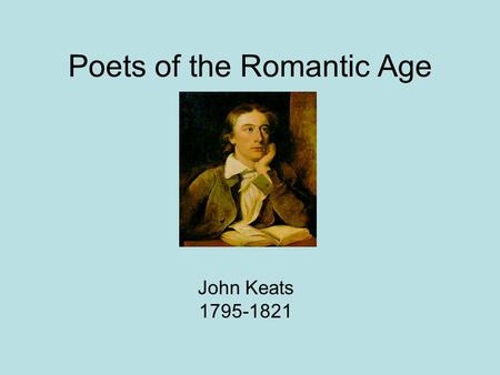 "Poets of the Romantic Age John Keats 1795-1821. Biographical Information Keats was born in London on October 31 st 1745. He became a ""freedom writer"""