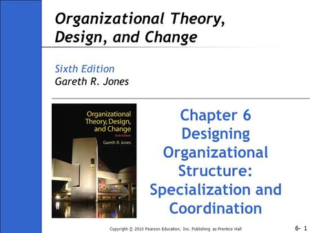 6- Copyright © 2010 Pearson Education, Inc. Publishing as Prentice Hall 1 Organizational Theory, Design, and Change Sixth Edition Gareth R. Jones Chapter.