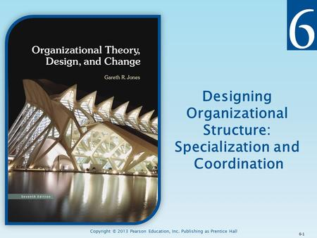 Copyright © 2013 Pearson Education, Inc. Publishing as Prentice Hall Designing Organizational Structure: Specialization and Coordination 6-1.