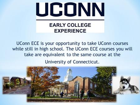 UConn ECE is your opportunity to take UConn courses while still in high school. The UConn ECE courses you will take are equivalent to the same course at.