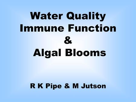 Water Quality Immune Function & Algal Blooms R K Pipe & M Jutson.