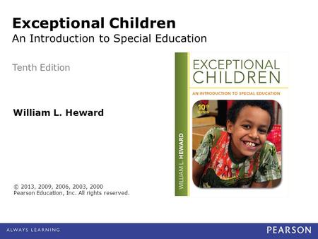 © 2013, 2009, 2006, 2003, 2000 Pearson Education, Inc. All rights reserved. William L. Heward Exceptional Children An Introduction to Special Education.