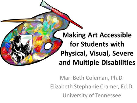 Mari Beth Coleman, Ph.D. Elizabeth Stephanie Cramer, Ed.D. University of Tennessee Making Art Accessible for Students with Physical, Visual, Severe and.