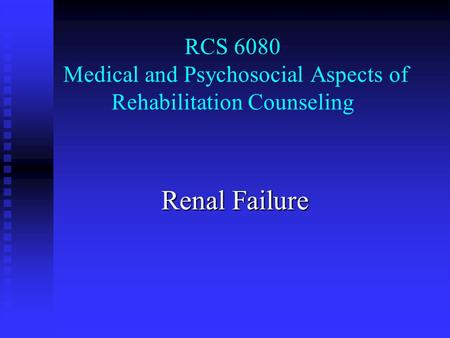 RCS 6080 Medical and Psychosocial Aspects of Rehabilitation Counseling Renal Failure.