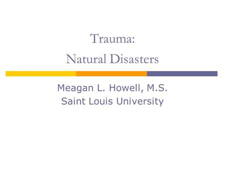 Trauma: Natural Disasters Meagan L. Howell, M.S. Saint Louis University.