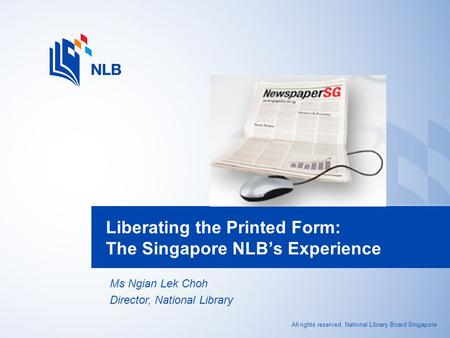 All rights reserved. National Library Board Singapore Liberating the Printed Form: The Singapore NLB's Experience Ms Ngian Lek Choh Director, National.