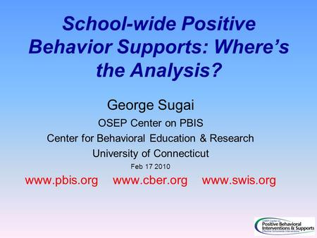 School-wide Positive Behavior Supports: Where's the Analysis? George Sugai OSEP Center on PBIS Center for Behavioral Education & Research University of.
