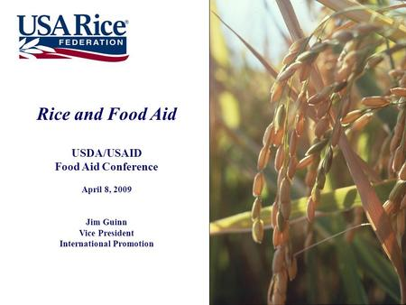 Rice and Food Aid USDA/USAID Food Aid Conference April 8, 2009 Jim Guinn Vice President International Promotion.