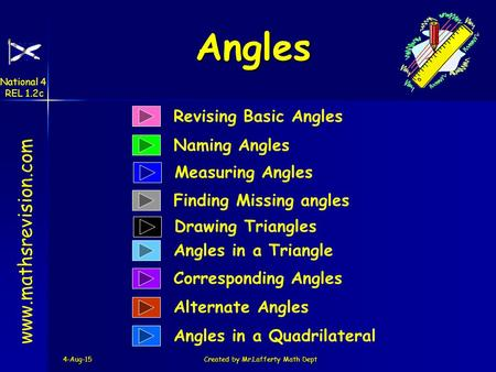 4-Aug-15Created by Mr.Lafferty Math Dept Revising Basic Angles Naming Angles www.mathsrevision.com Finding Missing angles Angles in a Triangle Corresponding.