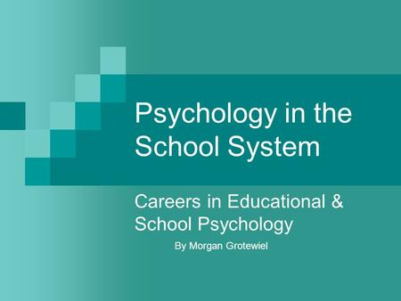 Psychology in the School System Careers in Educational & School Psychology By Morgan Grotewiel.
