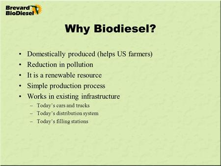 Why Biodiesel? Domestically produced (helps US farmers) Reduction in pollution It is a renewable resource Simple production process Works in existing infrastructure.