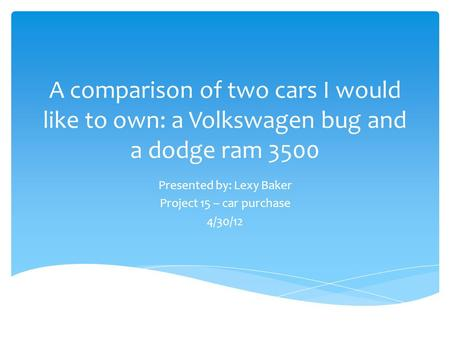 A comparison of two cars I would like to own: a Volkswagen bug and a dodge ram 3500 Presented by: Lexy Baker Project 15 – car purchase 4/30/12.