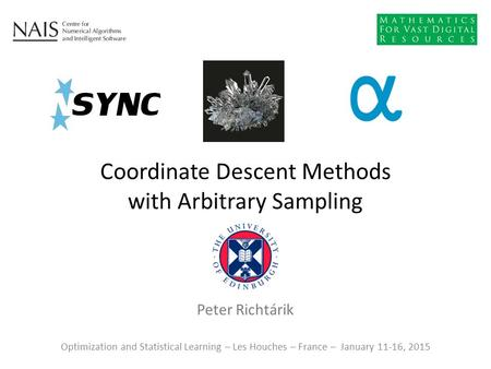 Peter Richtárik Coordinate Descent Methods with Arbitrary Sampling Optimization and Statistical Learning – Les Houches – France – January 11-16, 2015.