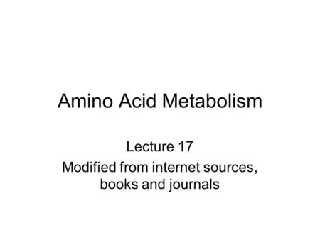 Amino Acid Metabolism Lecture 17 Modified from internet sources, books and journals.